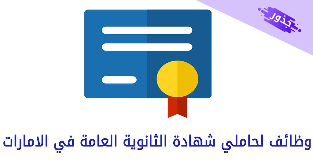 وظائف لحاملي شهادة الثانوية العامة في الامارات 2021