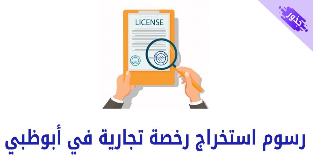 رسوم استخراج رخصة تجارية في أبوظبي